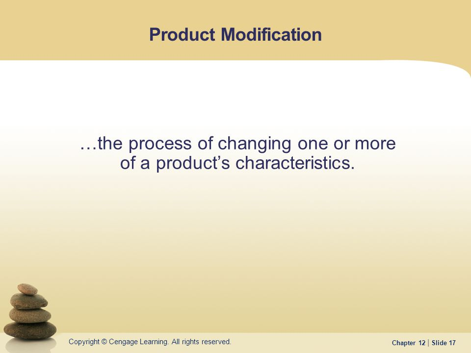 Copyright © Cengage Learning. All rights reserved. Chapter 12 | Slide 17 Product Modification …the process of changing one or more of a product's char