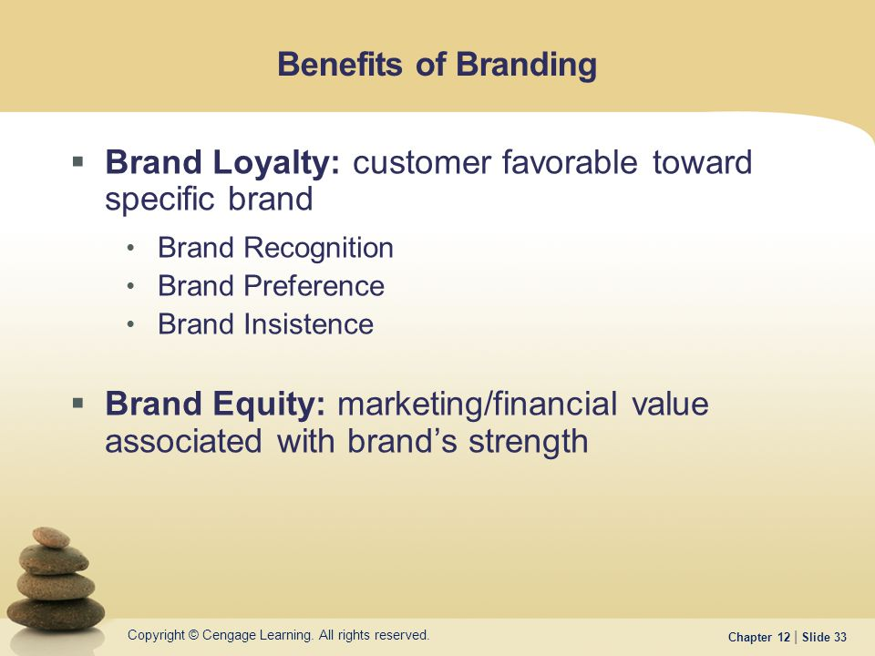 Copyright © Cengage Learning. All rights reserved. Chapter 12 | Slide 33 Benefits of Branding  Brand Loyalty: customer favorable toward specific bran