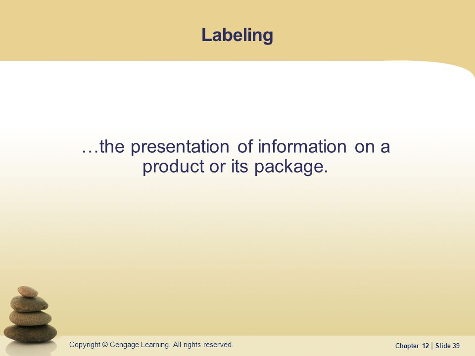 Copyright © Cengage Learning. All rights reserved. Chapter 12 | Slide 39 Labeling …the presentation of information on a product or its package.
