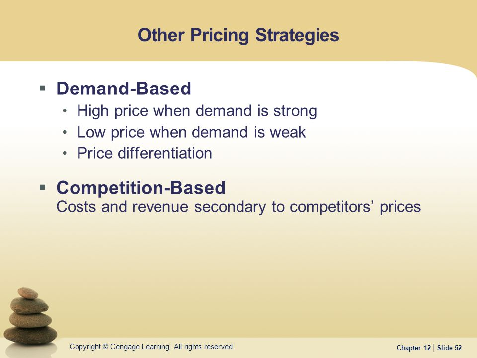 Copyright © Cengage Learning. All rights reserved. Chapter 12 | Slide 52 Other Pricing Strategies  Demand-Based High price when demand is strong Low