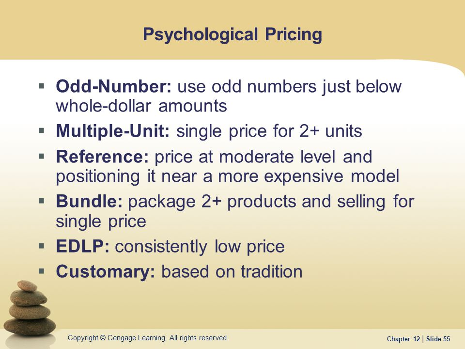 Copyright © Cengage Learning. All rights reserved. Chapter 12 | Slide 55 Psychological Pricing  Odd-Number: use odd numbers just below whole-dollar a