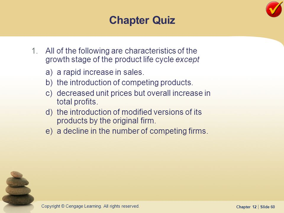 Copyright © Cengage Learning. All rights reserved. Chapter 12 | Slide 60 1.All of the following are characteristics of the growth stage of the product