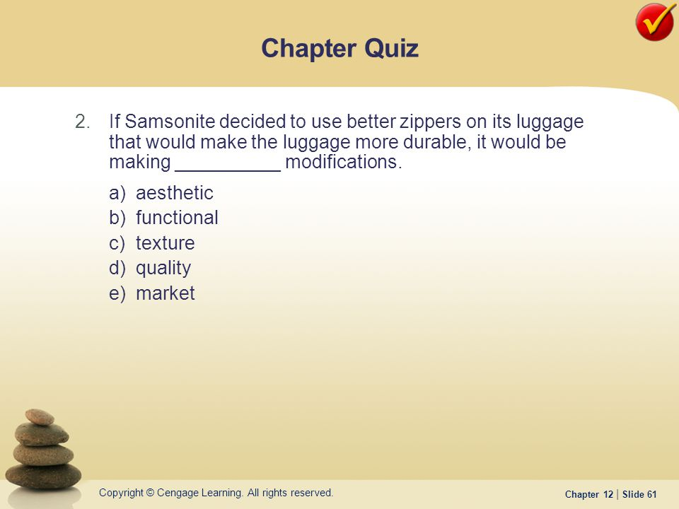 Copyright © Cengage Learning. All rights reserved. Chapter 12 | Slide 61 2.If Samsonite decided to use better zippers on its luggage that would make t