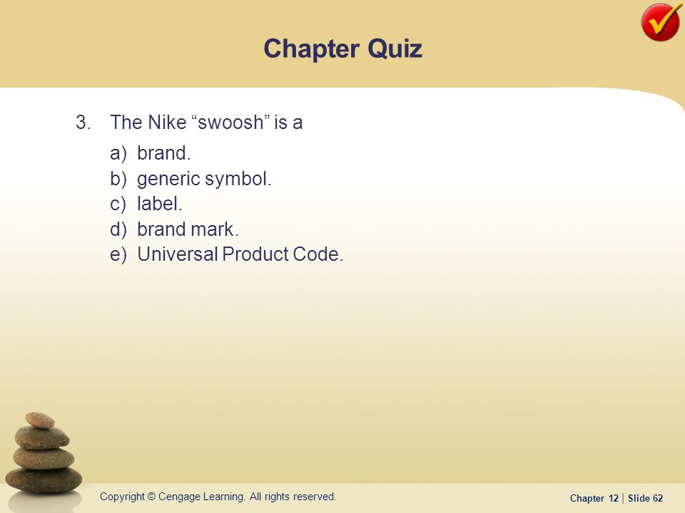 "Copyright © Cengage Learning. All rights reserved. Chapter 12 | Slide 62 3.The Nike ""swoosh"" is a a)brand. b)generic symbol. c)label. d)brand mark. e)"