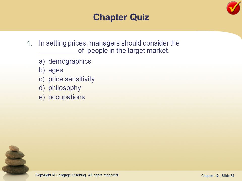 Copyright © Cengage Learning. All rights reserved. Chapter 12 | Slide 63 4.In setting prices, managers should consider the __________ of people in the
