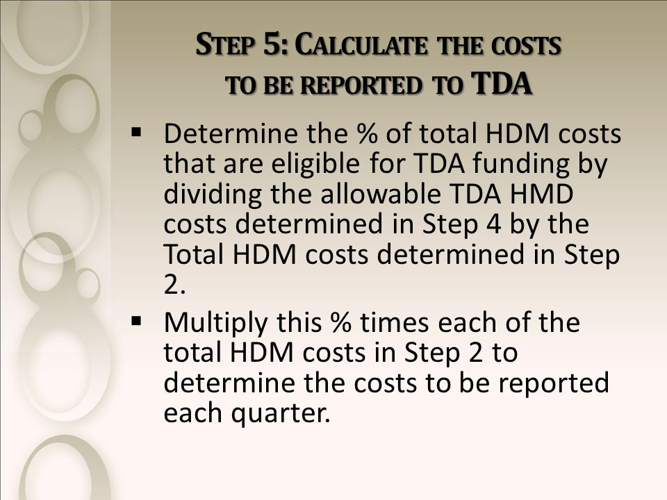 S TEP 5: C ALCULATE THE COSTS TO BE REPORTED TO TDA  Determine the % of total HDM costs that are eligible for TDA funding by dividing the allowable TDA HMD costs determined in Step 4 by the Total HDM costs determined in Step 2.