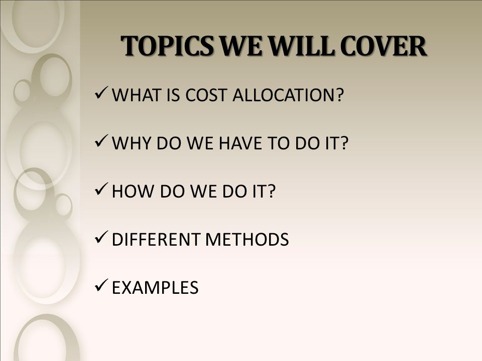 TOPICS WE WILL COVER WHAT IS COST ALLOCATION. WHY DO WE HAVE TO DO IT.