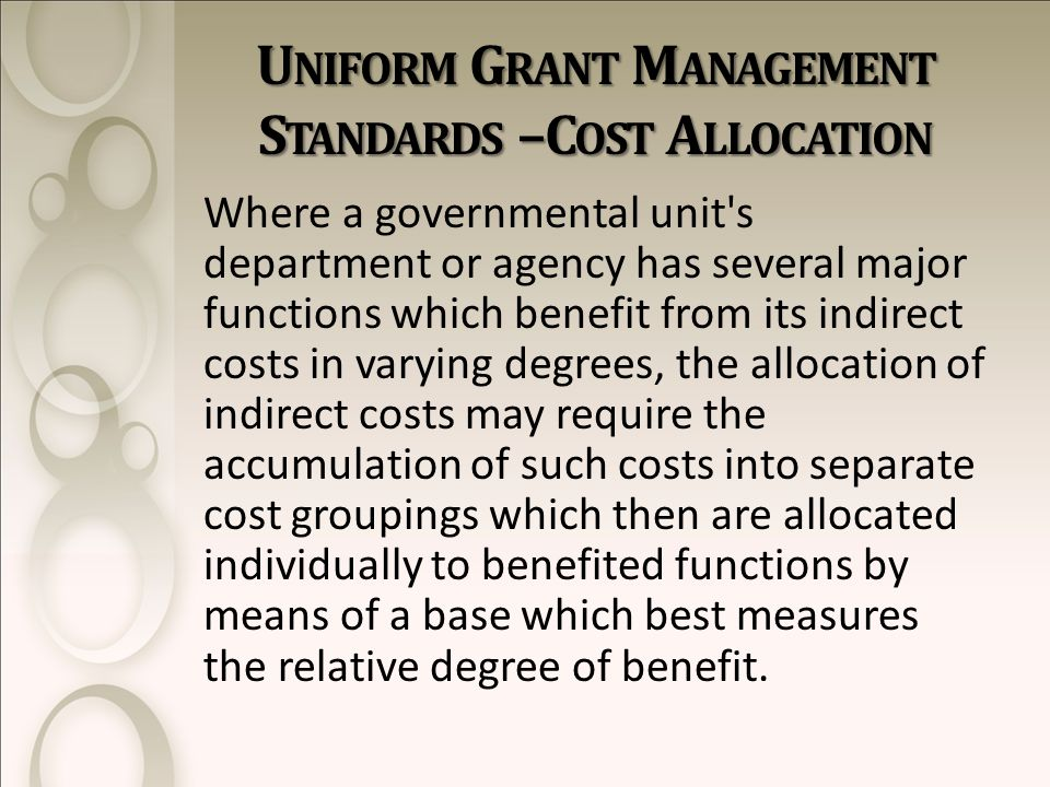 U NIFORM G RANT M ANAGEMENT S TANDARDS –C OST A LLOCATION Where a governmental unit s department or agency has several major functions which benefit from its indirect costs in varying degrees, the allocation of indirect costs may require the accumulation of such costs into separate cost groupings which then are allocated individually to benefited functions by means of a base which best measures the relative degree of benefit.