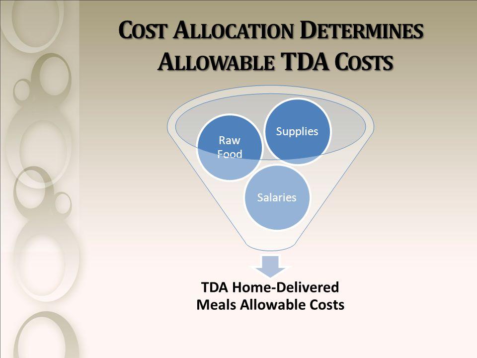 C OST A LLOCATION D ETERMINES A LLOWABLE TDA C OSTS TDA Home-Delivered Meals Allowable Costs Salaries Raw Food Supplies