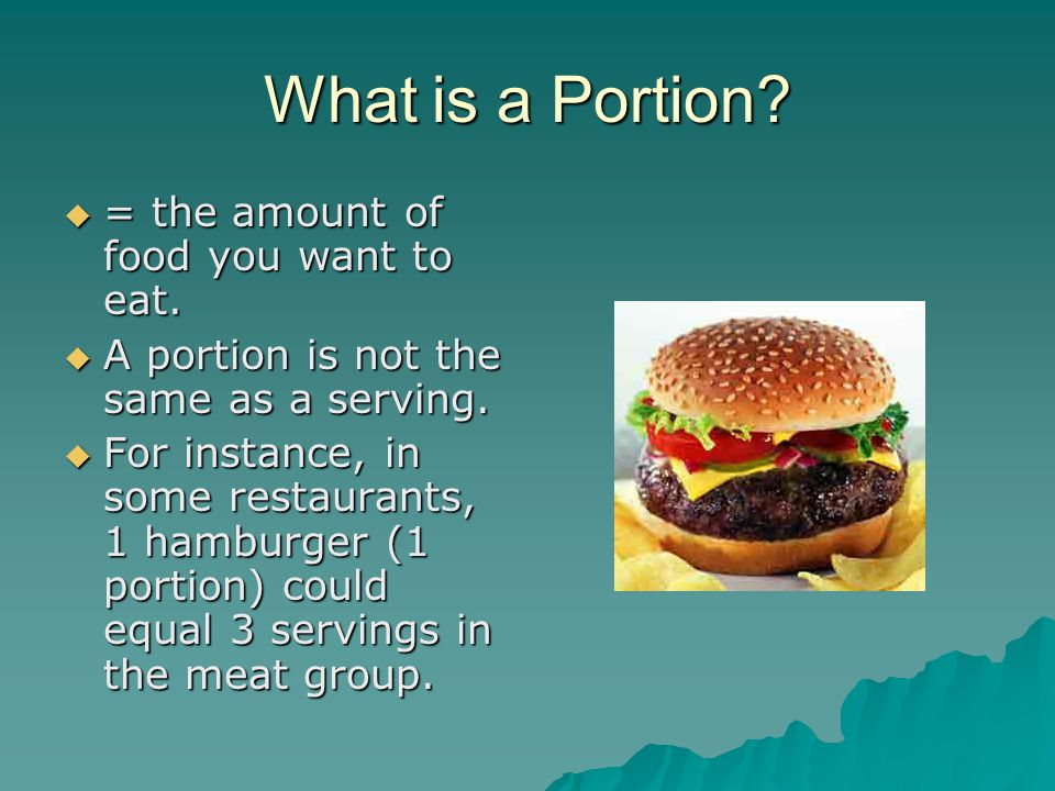 What is a Portion?  = the amount of food you want to eat.  A portion is not the same as a serving.  For instance, in some restaurants, 1 hamburger