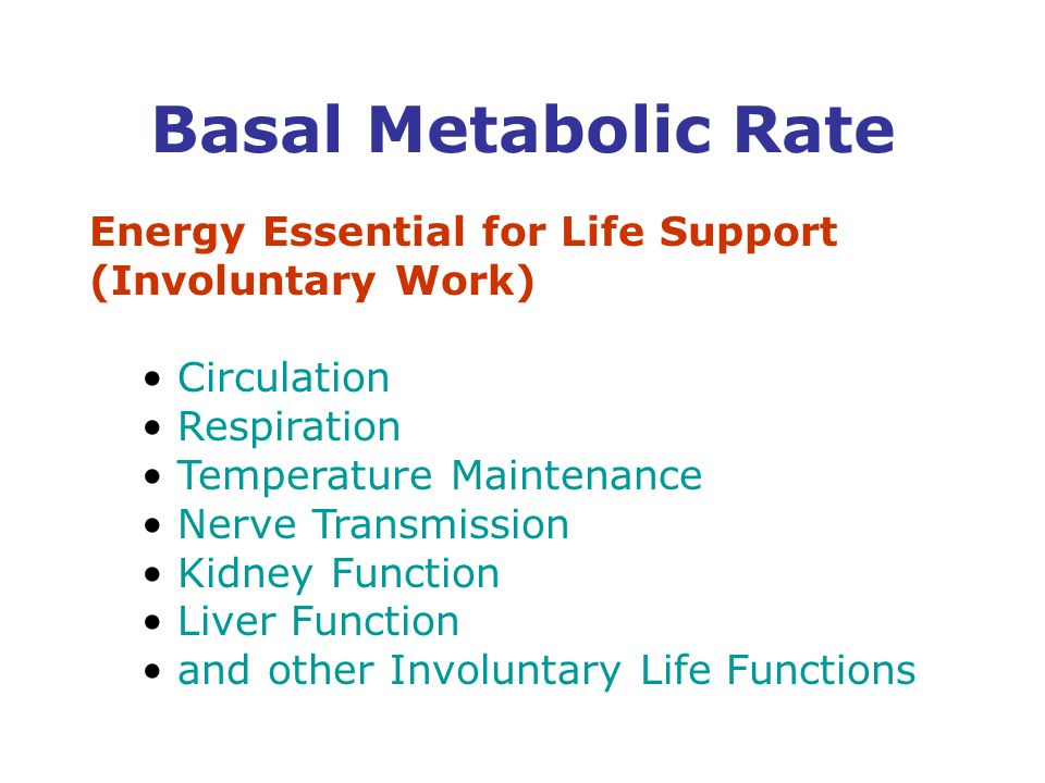 Energy Essential for Life Support (Involuntary Work) Circulation Respiration Temperature Maintenance Nerve Transmission Kidney Function Liver Function and other Involuntary Life Functions Basal Metabolic Rate