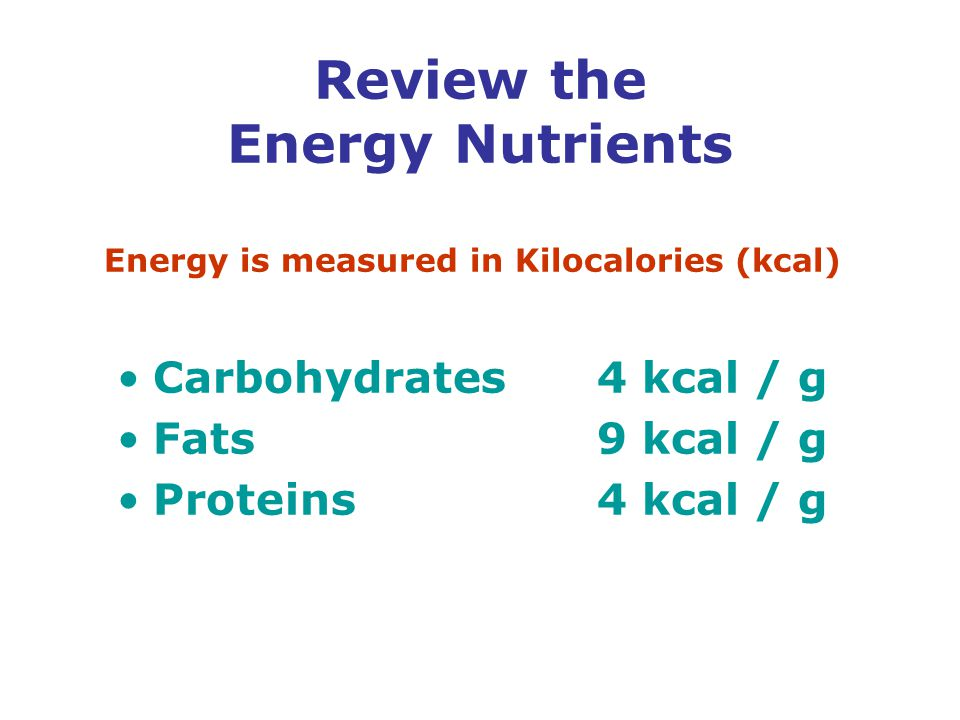 Review the Energy Nutrients Energy is measured in Kilocalories (kcal) Carbohydrates4 kcal / g Fats9 kcal / g Proteins4 kcal / g