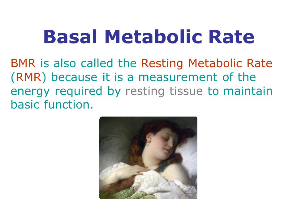 BMR is also called the Resting Metabolic Rate (RMR) because it is a measurement of the energy required by resting tissue to maintain basic function.
