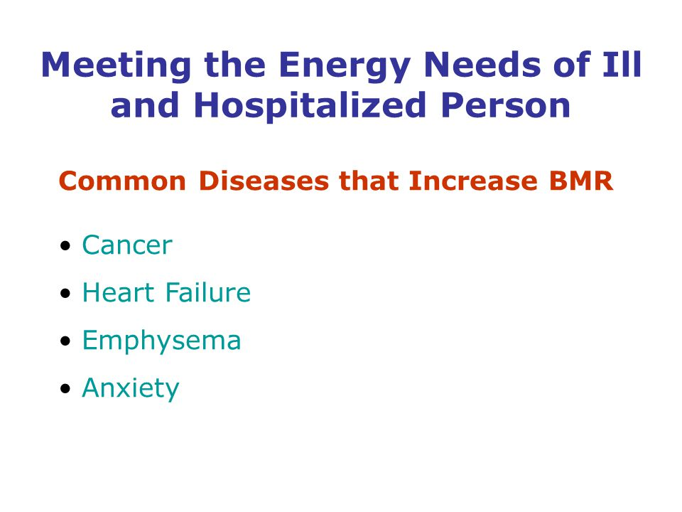 Common Diseases that Increase BMR Cancer Heart Failure Emphysema Anxiety Meeting the Energy Needs of Ill and Hospitalized Person