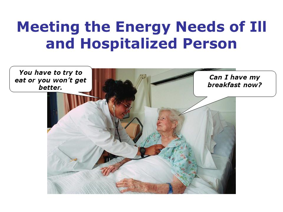Meeting the Energy Needs of Ill and Hospitalized Person You have to try to eat or you won't get better.