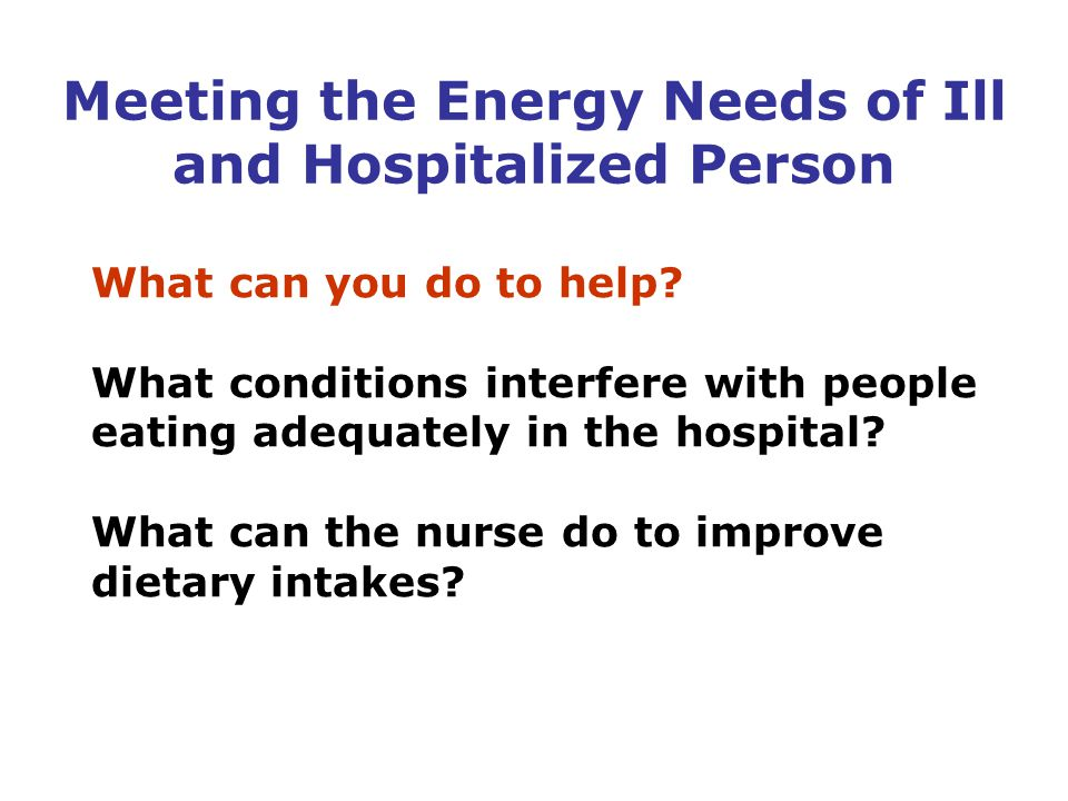 What can you do to help? What conditions interfere with people eating adequately in the hospital? What can the nurse do to improve dietary intakes? Me