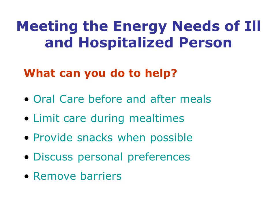 What can you do to help? Oral Care before and after meals Limit care during mealtimes Provide snacks when possible Discuss personal preferences Remove