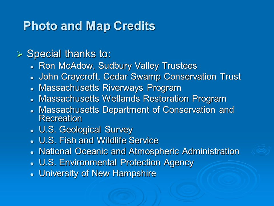 Photo and Map Credits  Special thanks to: Ron McAdow, Sudbury Valley Trustees Ron McAdow, Sudbury Valley Trustees John Craycroft, Cedar Swamp Conservation Trust John Craycroft, Cedar Swamp Conservation Trust Massachusetts Riverways Program Massachusetts Riverways Program Massachusetts Wetlands Restoration Program Massachusetts Wetlands Restoration Program Massachusetts Department of Conservation and Recreation Massachusetts Department of Conservation and Recreation U.S.