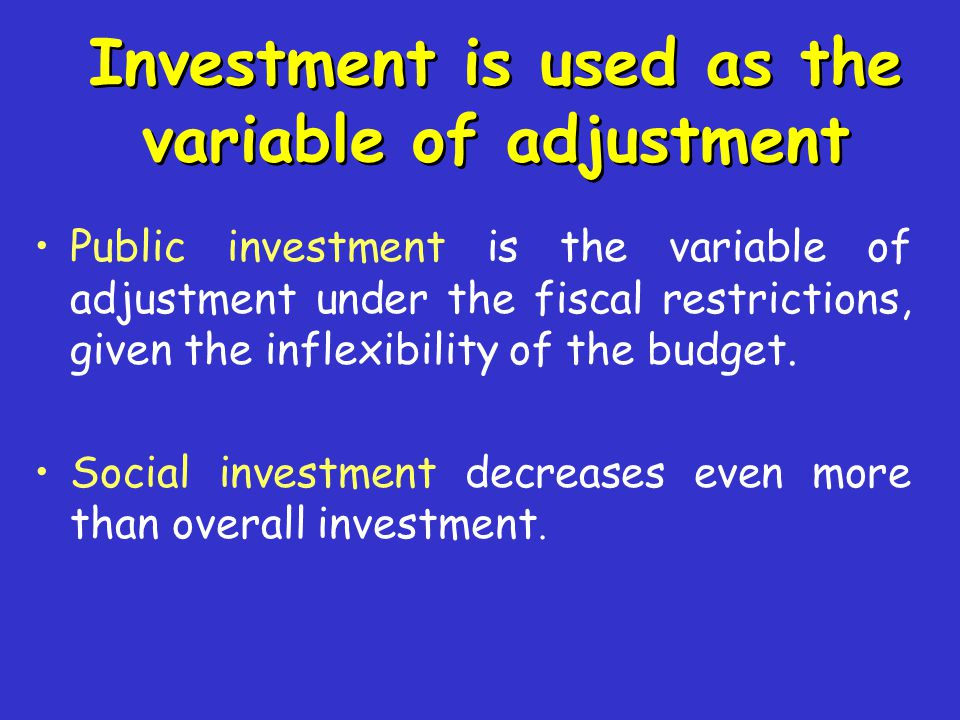 Investment is used as the variable of adjustment Public investment is the variable of adjustment under the fiscal restrictions, given the inflexibilit