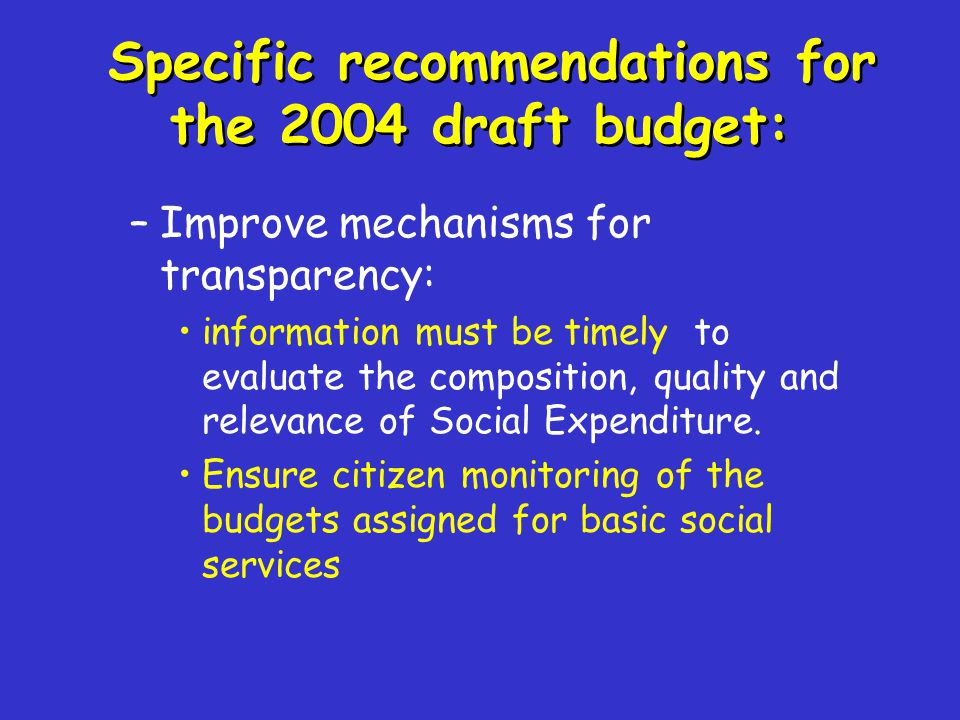 Specific recommendations for the 2004 draft budget: –Improve mechanisms for transparency: information must be timely to evaluate the composition, qual