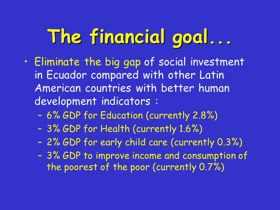 The financial goal... Eliminate the big gap of social investment in Ecuador compared with other Latin American countries with better human development