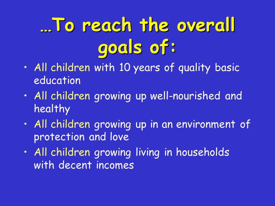 …To reach the overall goals of: All children with 10 years of quality basic education All children growing up well-nourished and healthy All children