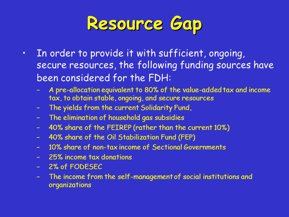 Resource Gap In order to provide it with sufficient, ongoing, secure resources, the following funding sources have been considered for the FDH: –A pre