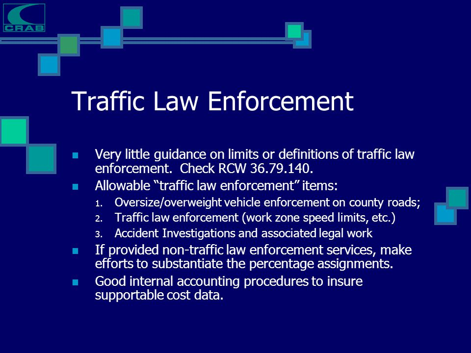 "Traffic Law Enforcement Very little guidance on limits or definitions of traffic law enforcement. Check RCW 36.79.140. Allowable ""traffic law enforcem"