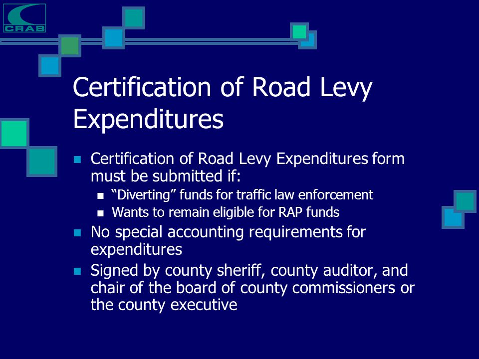 "Certification of Road Levy Expenditures Certification of Road Levy Expenditures form must be submitted if: ""Diverting"" funds for traffic law enforceme"