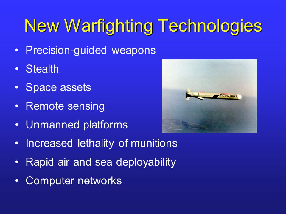 New Warfighting Technologies Precision-guided weapons Stealth Space assets Remote sensing Unmanned platforms Increased lethality of munitions Rapid ai