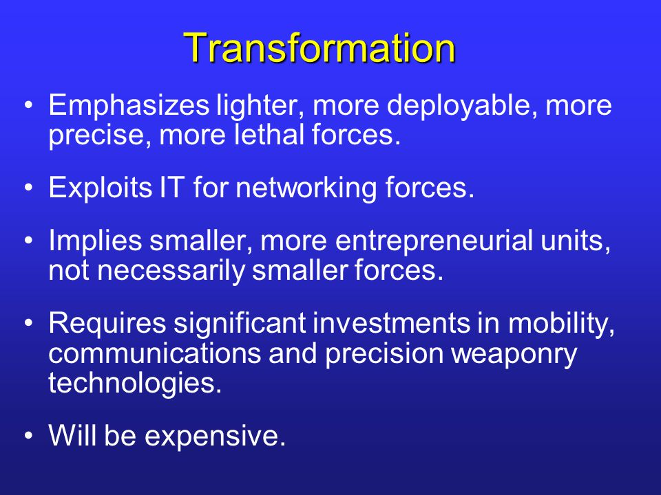 Transformation Emphasizes lighter, more deployable, more precise, more lethal forces. Exploits IT for networking forces. Implies smaller, more entrepr