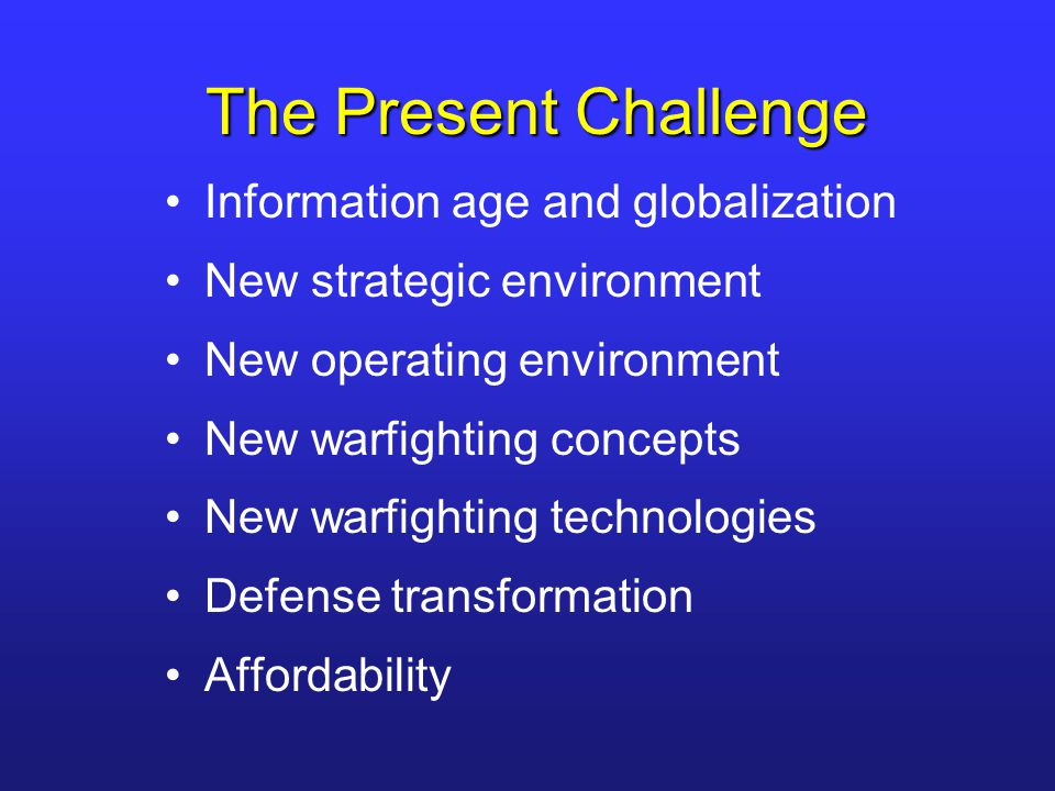 The Present Challenge Information age and globalization New strategic environment New operating environment New warfighting concepts New warfighting t