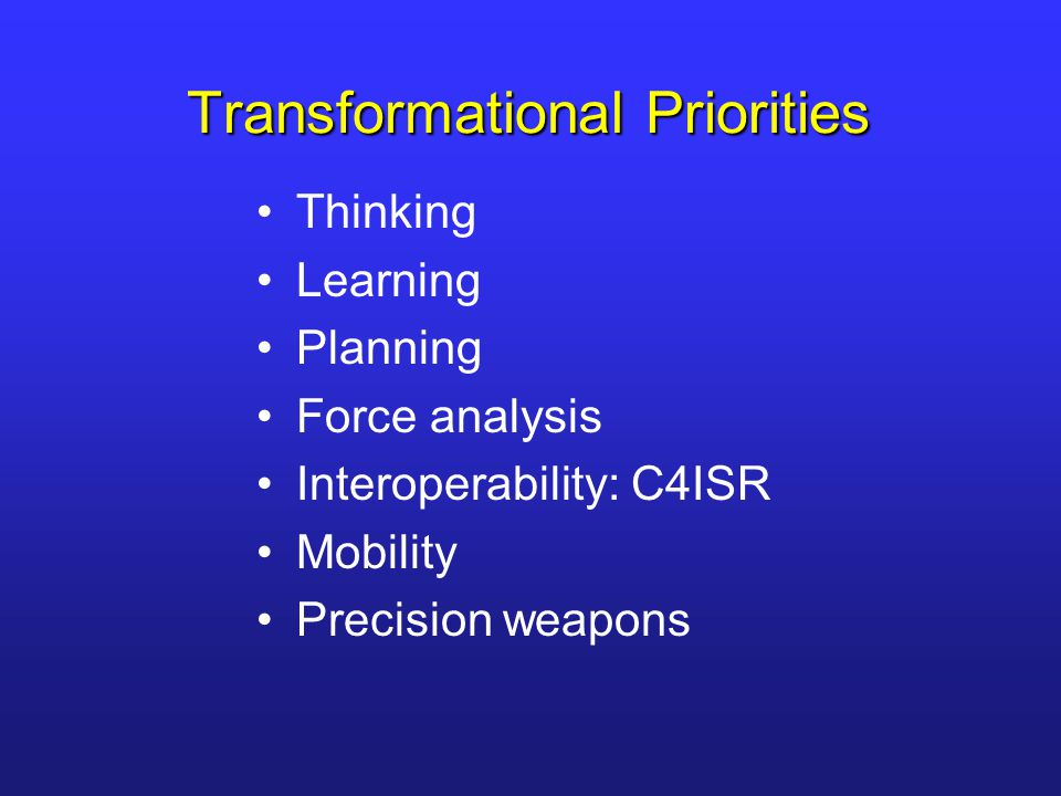 Transformational Priorities Thinking Learning Planning Force analysis Interoperability: C4ISR Mobility Precision weapons
