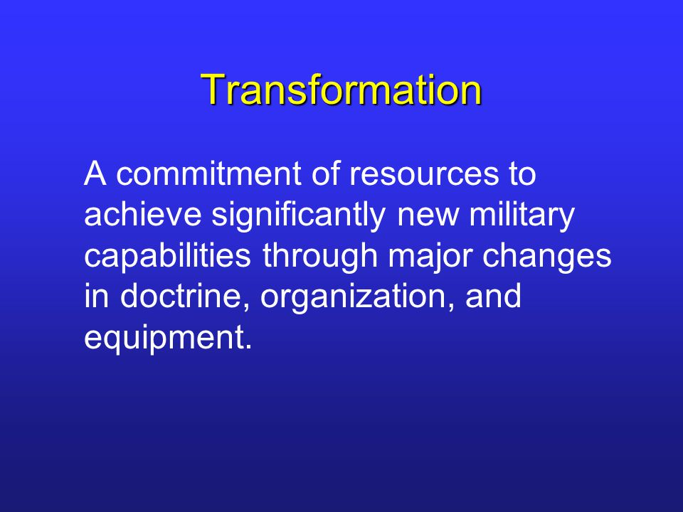 Transformation A commitment of resources to achieve significantly new military capabilities through major changes in doctrine, organization, and equip