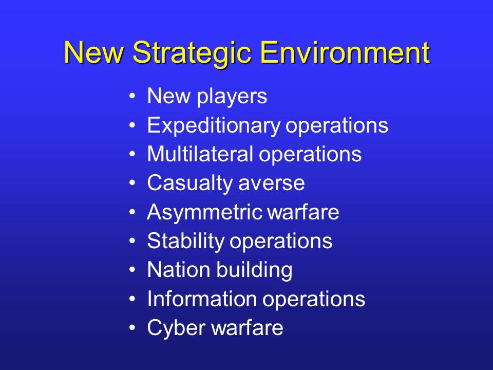 New Strategic Environment New players Expeditionary operations Multilateral operations Casualty averse Asymmetric warfare Stability operations Nation