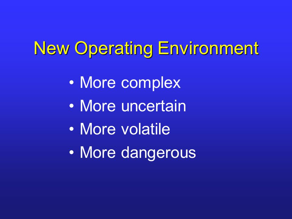 New Operating Environment More complex More uncertain More volatile More dangerous