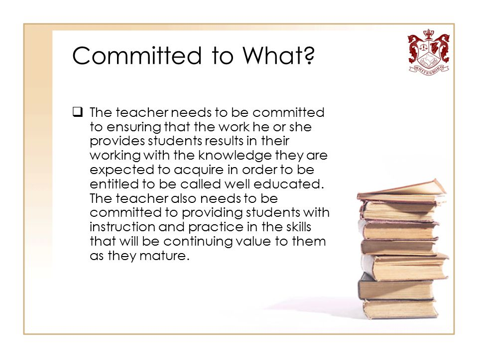 Committed to What?  The teacher needs to be committed to ensuring that the work he or she provides students results in their working with the knowled