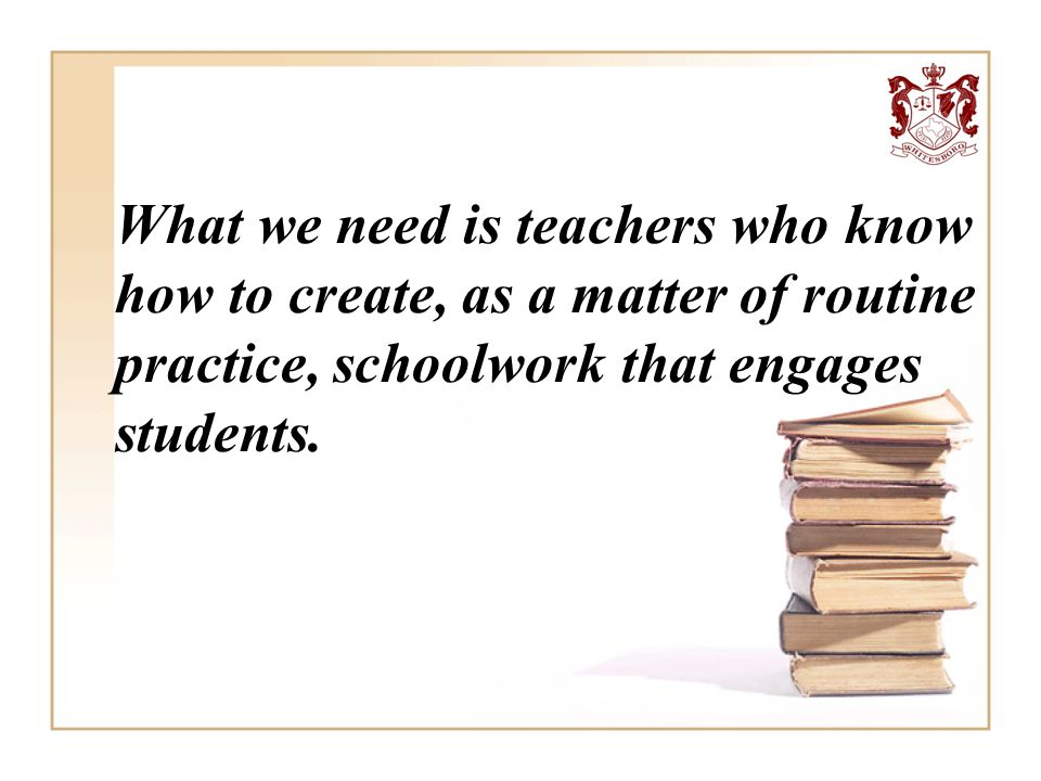 What we need is teachers who know how to create, as a matter of routine practice, schoolwork that engages students.