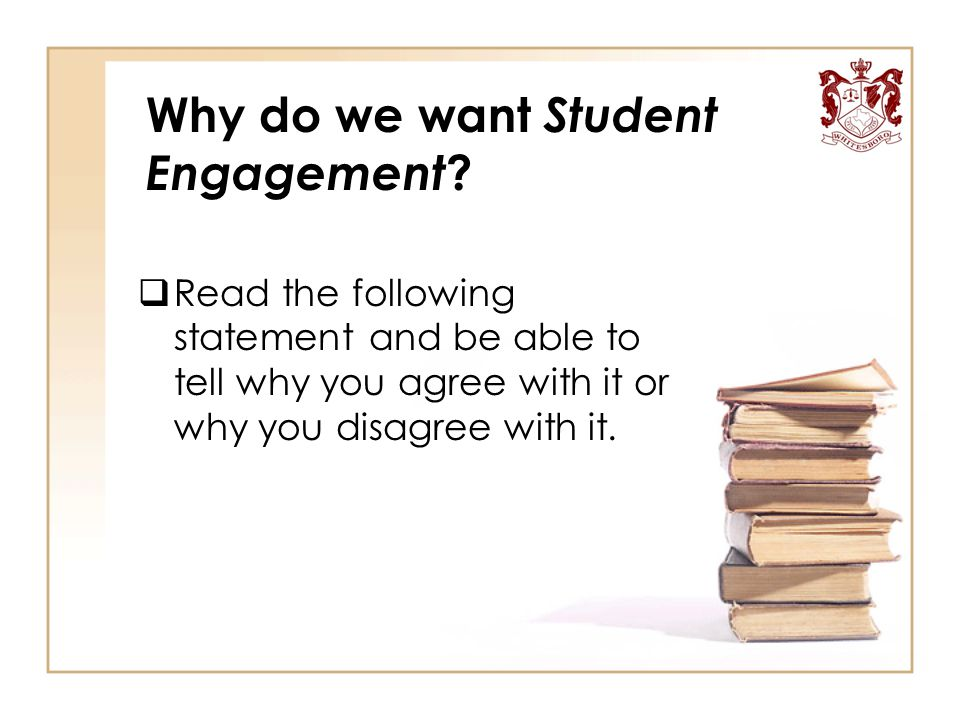 Why do we want Student Engagement ?  Read the following statement and be able to tell why you agree with it or why you disagree with it.