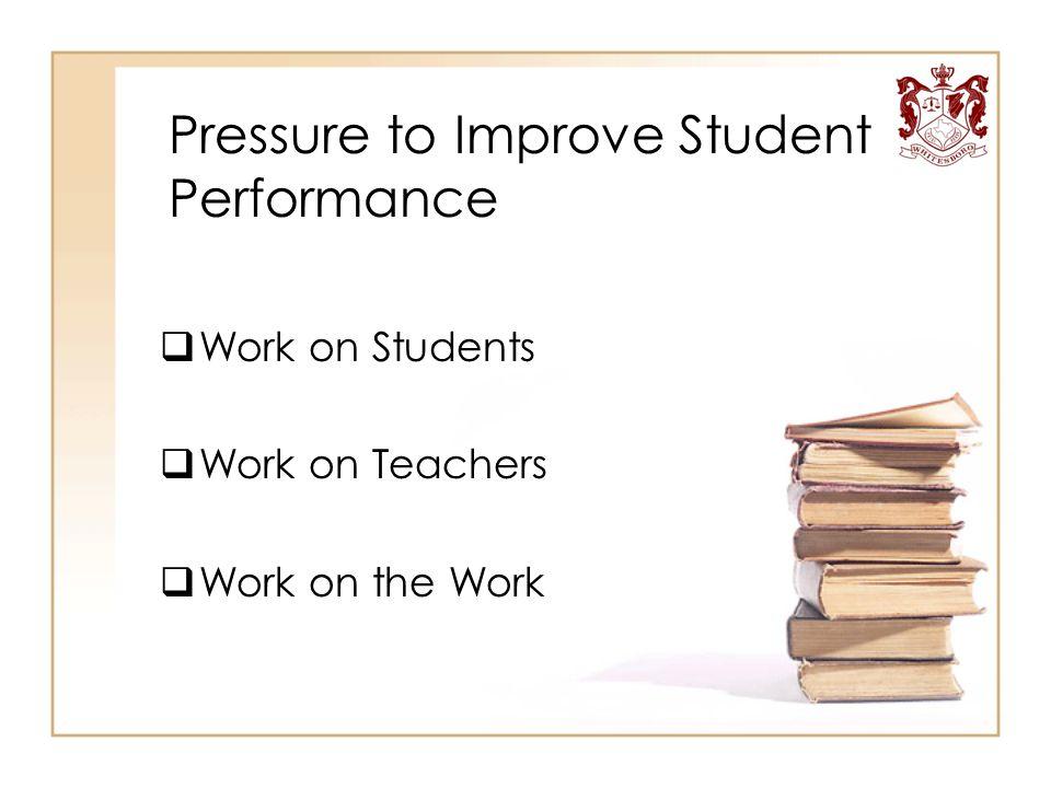 Pressure to Improve Student Performance  Work on Students  Work on Teachers  Work on the Work