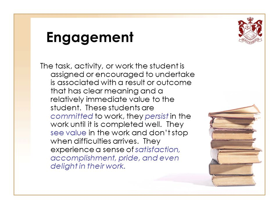 Engagement The task, activity, or work the student is assigned or encouraged to undertake is associated with a result or outcome that has clear meanin