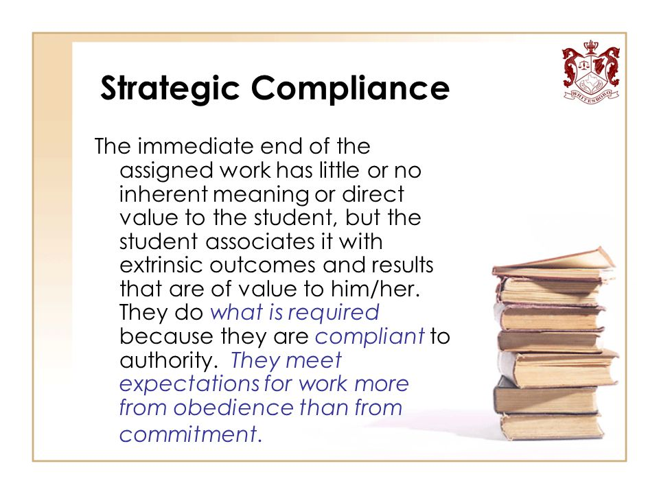 Strategic Compliance The immediate end of the assigned work has little or no inherent meaning or direct value to the student, but the student associat