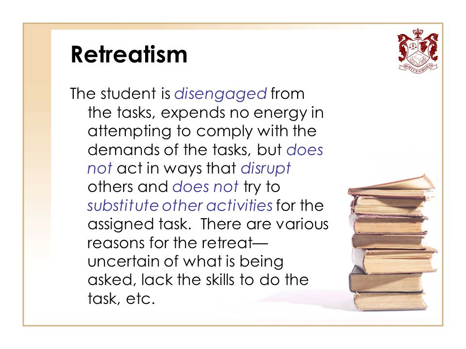 Retreatism The student is disengaged from the tasks, expends no energy in attempting to comply with the demands of the tasks, but does not act in ways