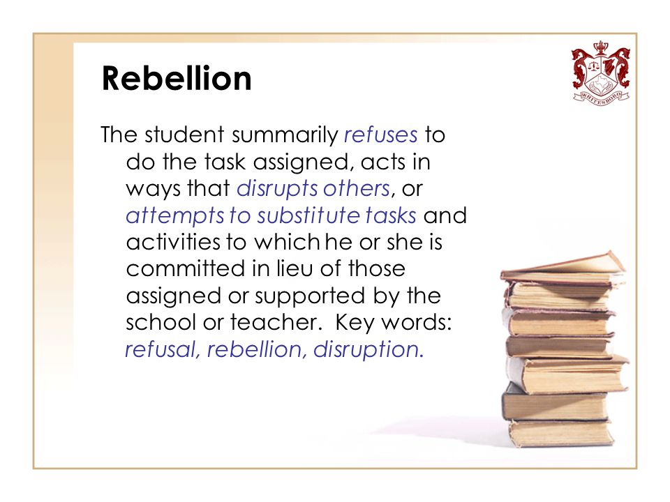 Rebellion The student summarily refuses to do the task assigned, acts in ways that disrupts others, or attempts to substitute tasks and activities to