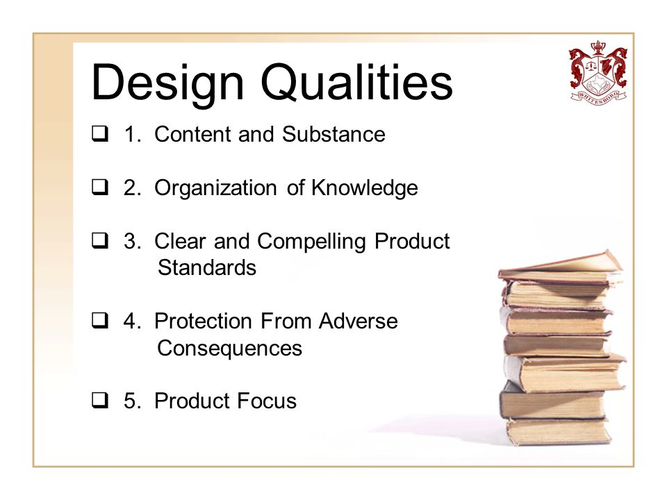 Design Qualities  1. Content and Substance  2. Organization of Knowledge  3. Clear and Compelling Product Standards  4. Protection From Adverse Co