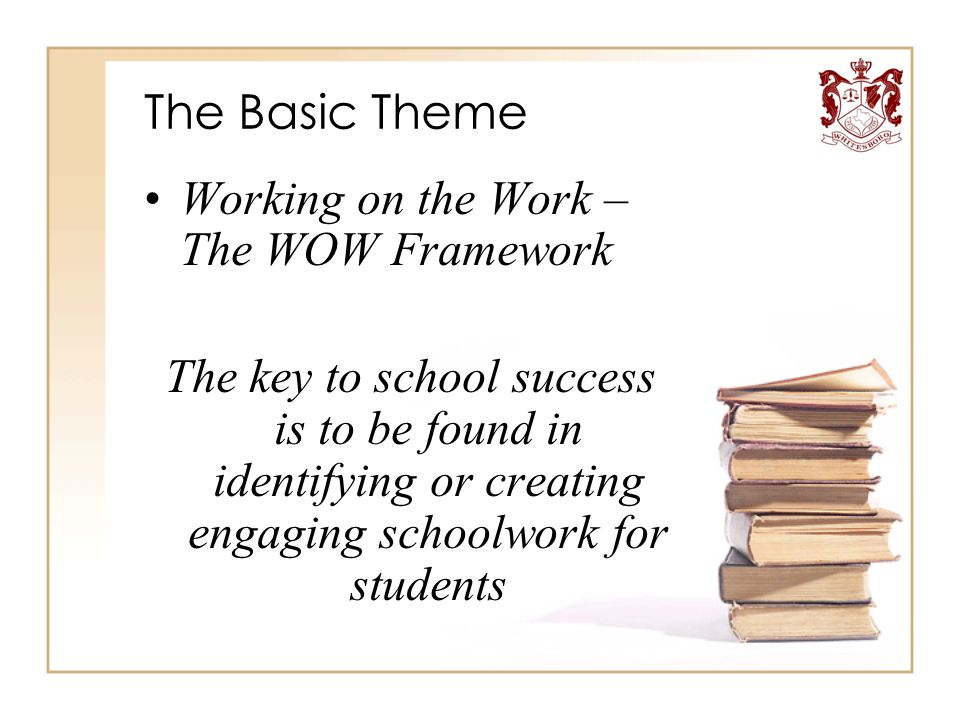 The Basic Theme Working on the Work – The WOW Framework The key to school success is to be found in identifying or creating engaging schoolwork for st
