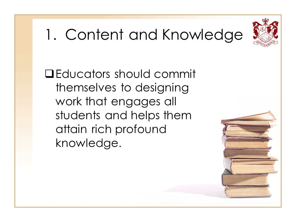 1. Content and Knowledge  Educators should commit themselves to designing work that engages all students and helps them attain rich profound knowledg