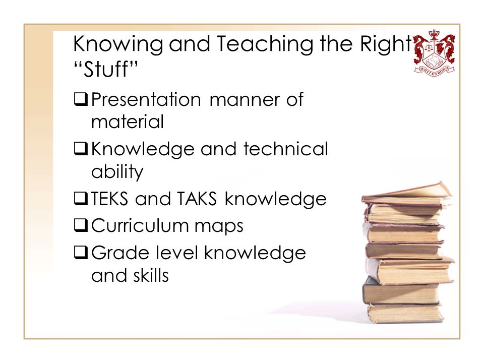"""Knowing and Teaching the Right """"Stuff""""  Presentation manner of material  Knowledge and technical ability  TEKS and TAKS knowledge  Curriculum maps"""