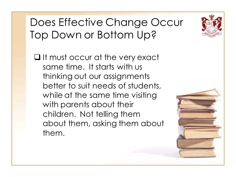Does Effective Change Occur Top Down or Bottom Up?  It must occur at the very exact same time. It starts with us thinking out our assignments better