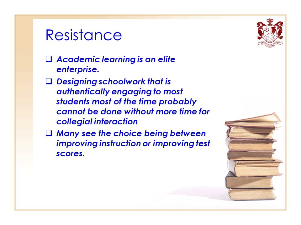 Resistance  Academic learning is an elite enterprise.  Designing schoolwork that is authentically engaging to most students most of the time probabl